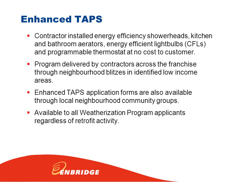 Enhanced TAPS  Contractor installed energy efficiency showerheads, kitchen and bathroom aerators, energy efficient lightbulbs (CFLs) and programmable