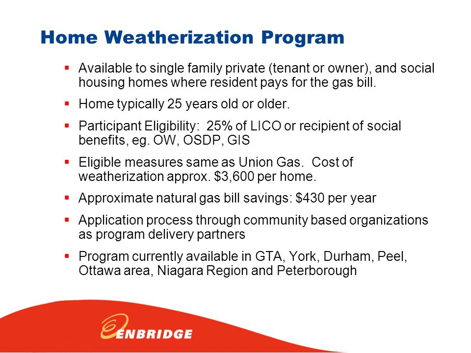 Home Weatherization Program  Available to single family private (tenant or owner), and social housing homes where resident pays for the gas bill.  H