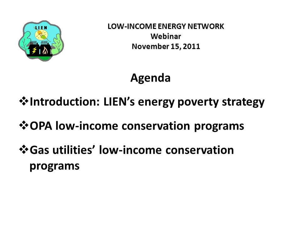 LOW-INCOME ENERGY NETWORK Webinar November 15, 2011 Agenda  Introduction: LIEN's energy poverty strategy  OPA low-income conservation programs  Gas