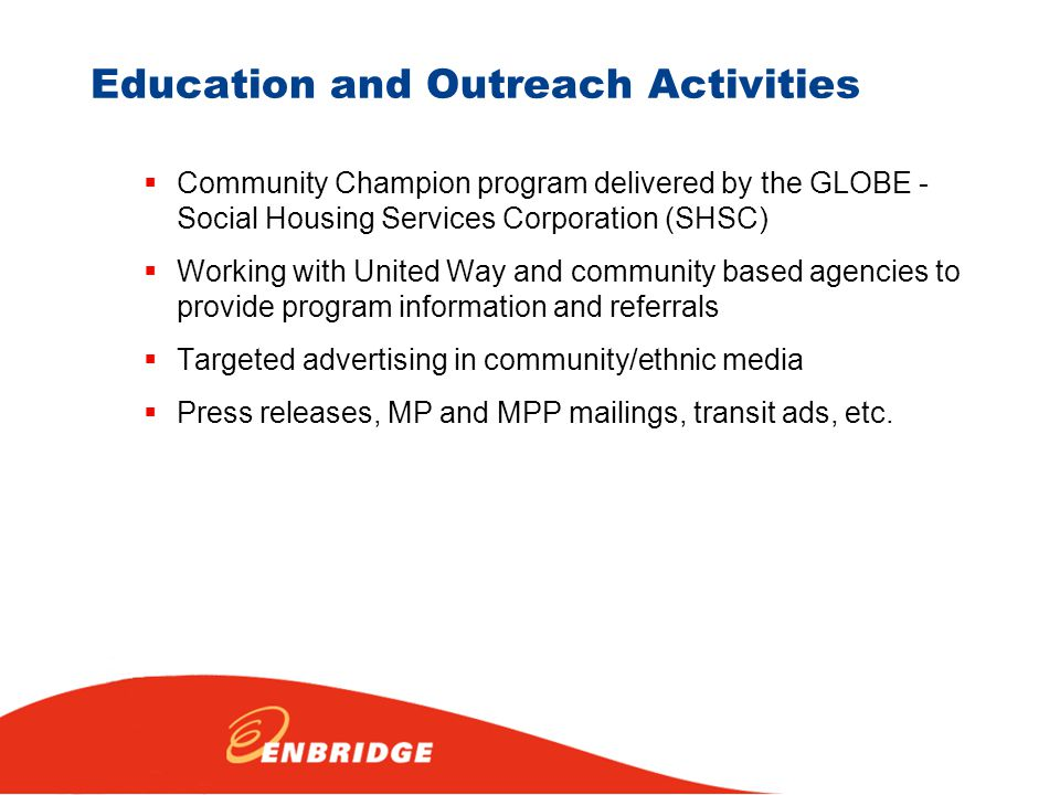 Education and Outreach Activities  Community Champion program delivered by the GLOBE - Social Housing Services Corporation (SHSC)  Working with United Way and community based agencies to provide program information and referrals  Targeted advertising in community/ethnic media  Press releases, MP and MPP mailings, transit ads, etc.