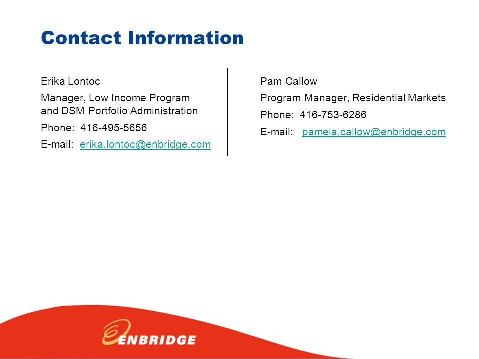 Contact Information Pam Callow Program Manager, Residential Markets Phone: 416-753-6286 E-mail: pamela.callow@enbridge.compamela.callow@enbridge.com Erika Lontoc Manager, Low Income Program and DSM Portfolio Administration Phone: 416-495-5656 E-mail: erika.lontoc@enbridge.comerika.lontoc@enbridge.com