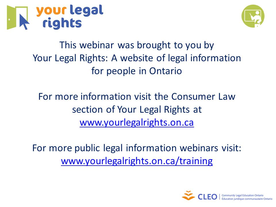 This webinar was brought to you by Your Legal Rights: A website of legal information for people in Ontario For more information visit the Consumer Law