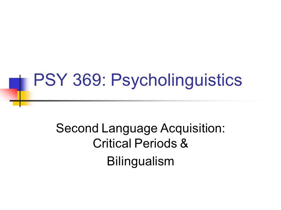 PSY 369: Psycholinguistics Second Language Acquisition: Critical Periods & Bilingualism