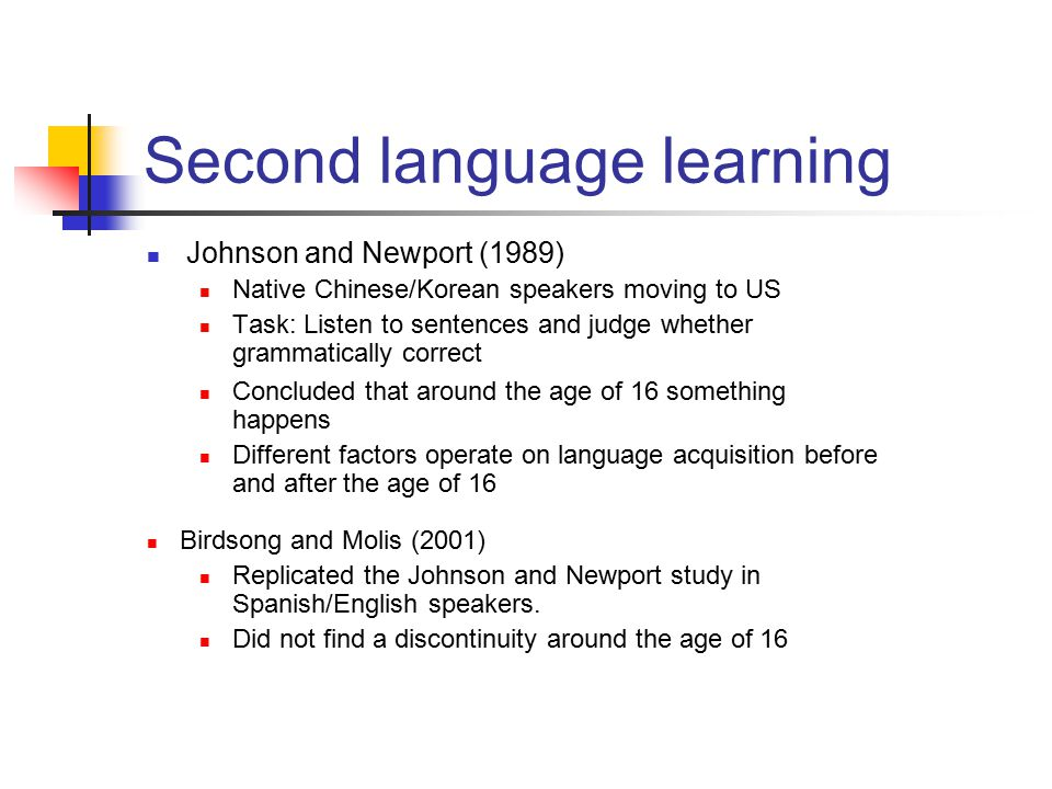 Second language learning Johnson and Newport (1989) Native Chinese/Korean speakers moving to US Task: Listen to sentences and judge whether grammatically correct Concluded that around the age of 16 something happens Different factors operate on language acquisition before and after the age of 16 Birdsong and Molis (2001) Replicated the Johnson and Newport study in Spanish/English speakers.