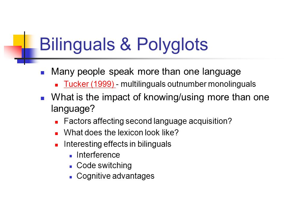 Bilinguals & Polyglots Many people speak more than one language Tucker (1999) - multilinguals outnumber monolinguals Tucker (1999) What is the impact