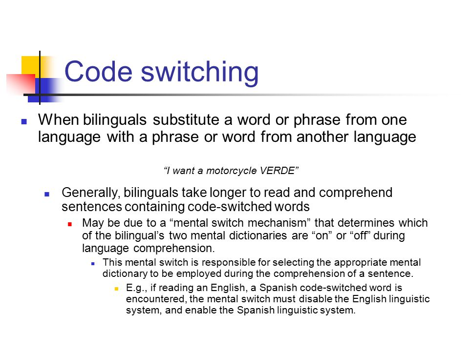 When bilinguals substitute a word or phrase from one language with a phrase or word from another language I want a motorcycle VERDE Code switching Generally, bilinguals take longer to read and comprehend sentences containing code-switched words May be due to a mental switch mechanism that determines which of the bilingual's two mental dictionaries are on or off during language comprehension.
