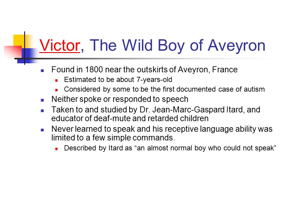 VictorVictor, The Wild Boy of Aveyron Found in 1800 near the outskirts of Aveyron, France Estimated to be about 7-years-old Considered by some to be t