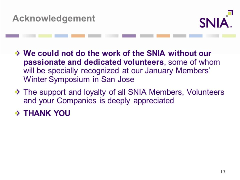 Acknowledgement We could not do the work of the SNIA without our passionate and dedicated volunteers, some of whom will be specially recognized at our January Members' Winter Symposium in San Jose The support and loyalty of all SNIA Members, Volunteers and your Companies is deeply appreciated THANK YOU 17