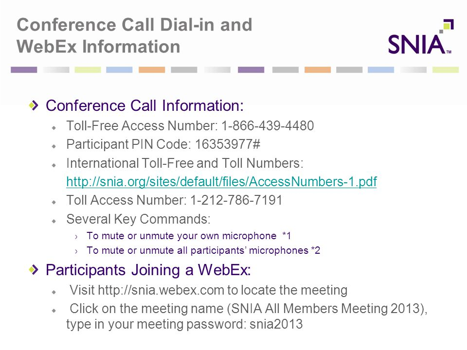 Conference Call Dial-in and WebEx Information Conference Call Information: Toll-Free Access Number: 1-866-439-4480 Participant PIN Code: 16353977# International Toll-Free and Toll Numbers: http://snia.org/sites/default/files/AccessNumbers-1.pdf Toll Access Number: 1-212-786-7191 Several Key Commands: To mute or unmute your own microphone *1 To mute or unmute all participants' microphones *2 Participants Joining a WebEx: Visit http://snia.webex.com to locate the meeting Click on the meeting name (SNIA All Members Meeting 2013), type in your meeting password: snia2013