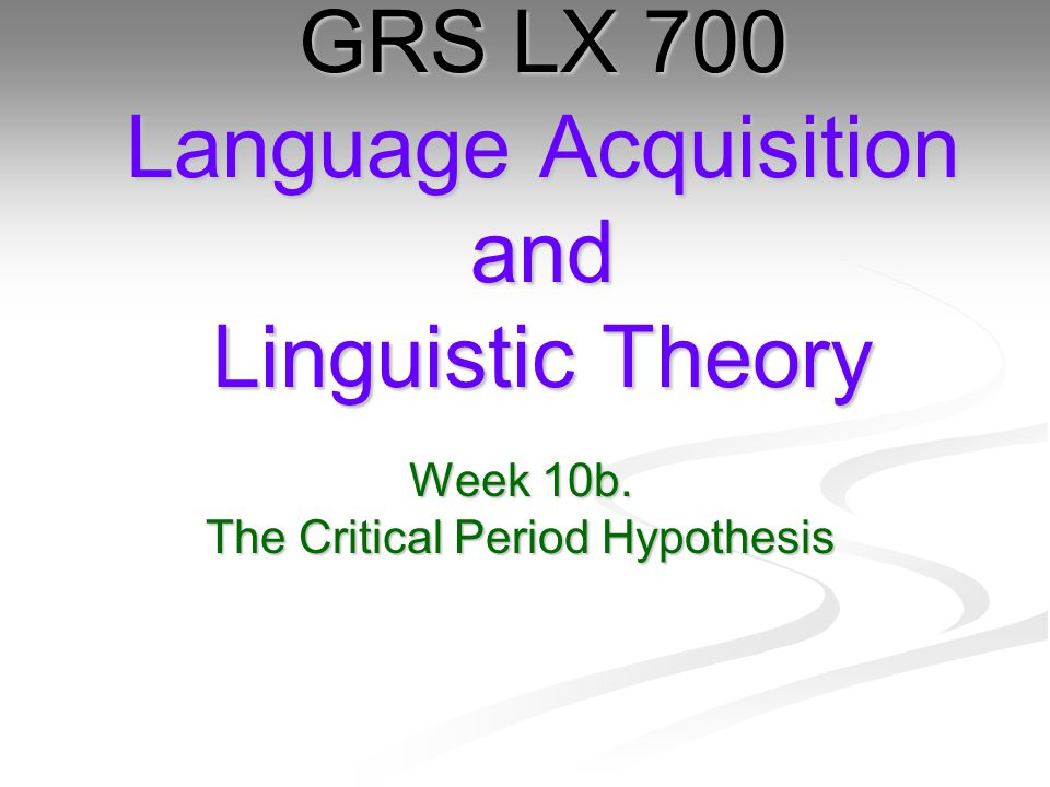 Week 10b. The Critical Period Hypothesis GRS LX 700 Language Acquisition and Linguistic Theory