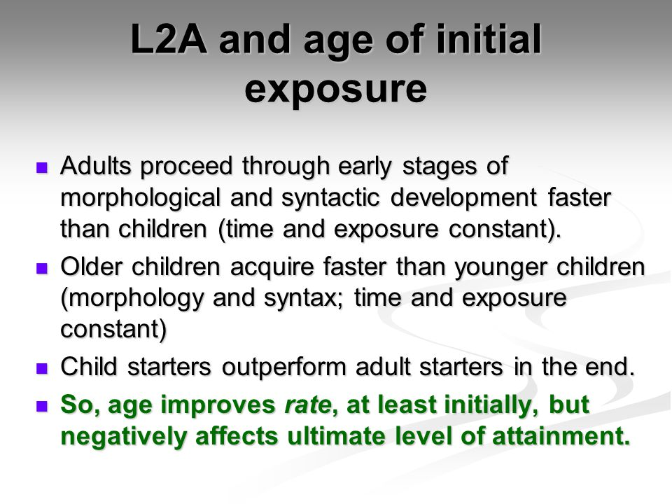 L2A and age of initial exposure Adults proceed through early stages of morphological and syntactic development faster than children (time and exposure constant).