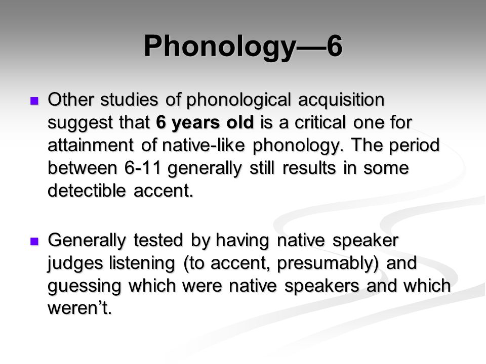 Phonology—6 Other studies of phonological acquisition suggest that 6 years old is a critical one for attainment of native-like phonology.