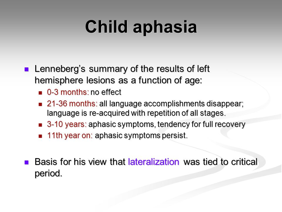 Child aphasia Lenneberg's summary of the results of left hemisphere lesions as a function of age: Lenneberg's summary of the results of left hemisphere lesions as a function of age: 0-3 months: no effect 0-3 months: no effect 21-36 months: all language accomplishments disappear; language is re-acquired with repetition of all stages.