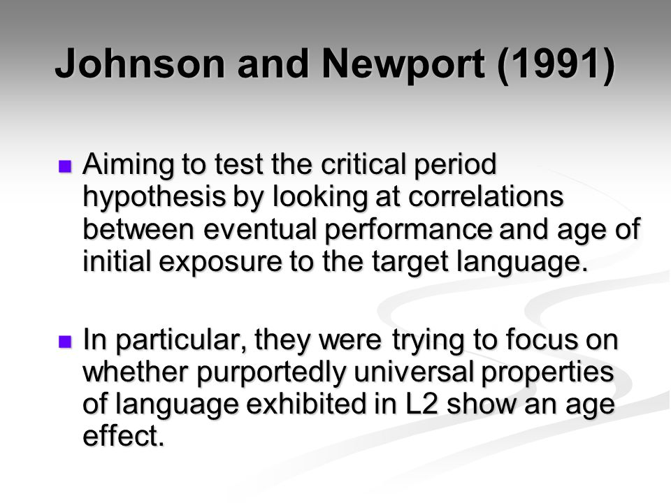 Johnson and Newport (1991) Aiming to test the critical period hypothesis by looking at correlations between eventual performance and age of initial exposure to the target language.
