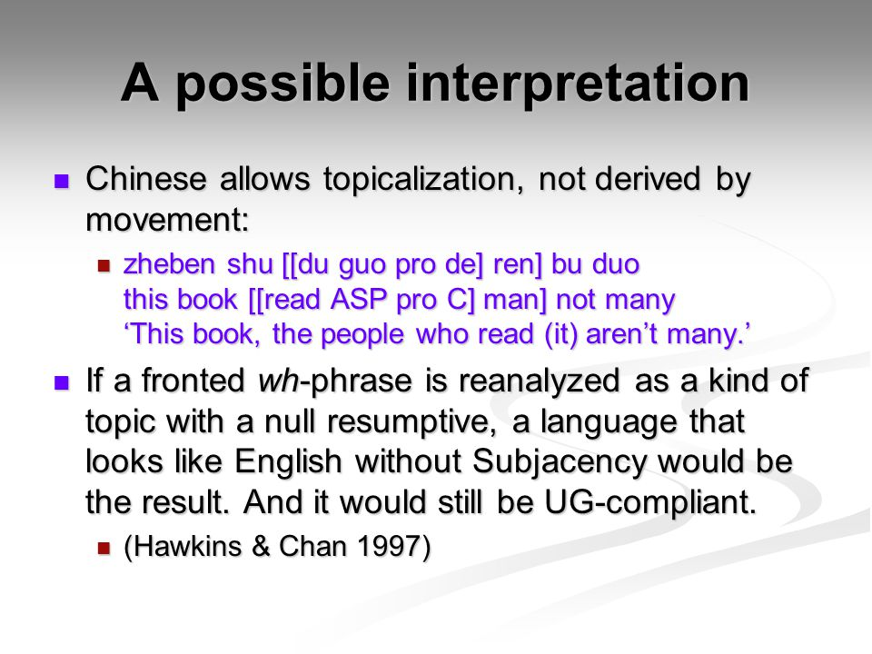 A possible interpretation Chinese allows topicalization, not derived by movement: Chinese allows topicalization, not derived by movement: zheben shu [[du guo pro de] ren] bu duo this book [[read ASP pro C] man] not many 'This book, the people who read (it) aren't many.' zheben shu [[du guo pro de] ren] bu duo this book [[read ASP pro C] man] not many 'This book, the people who read (it) aren't many.' If a fronted wh-phrase is reanalyzed as a kind of topic with a null resumptive, a language that looks like English without Subjacency would be the result.