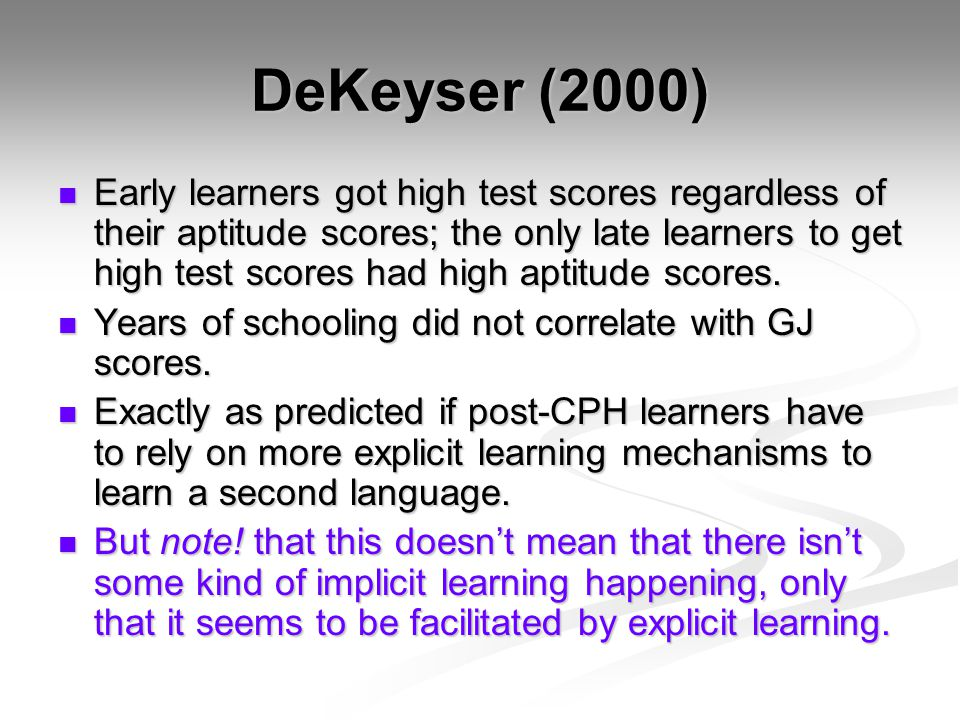 DeKeyser (2000) Early learners got high test scores regardless of their aptitude scores; the only late learners to get high test scores had high aptitude scores.