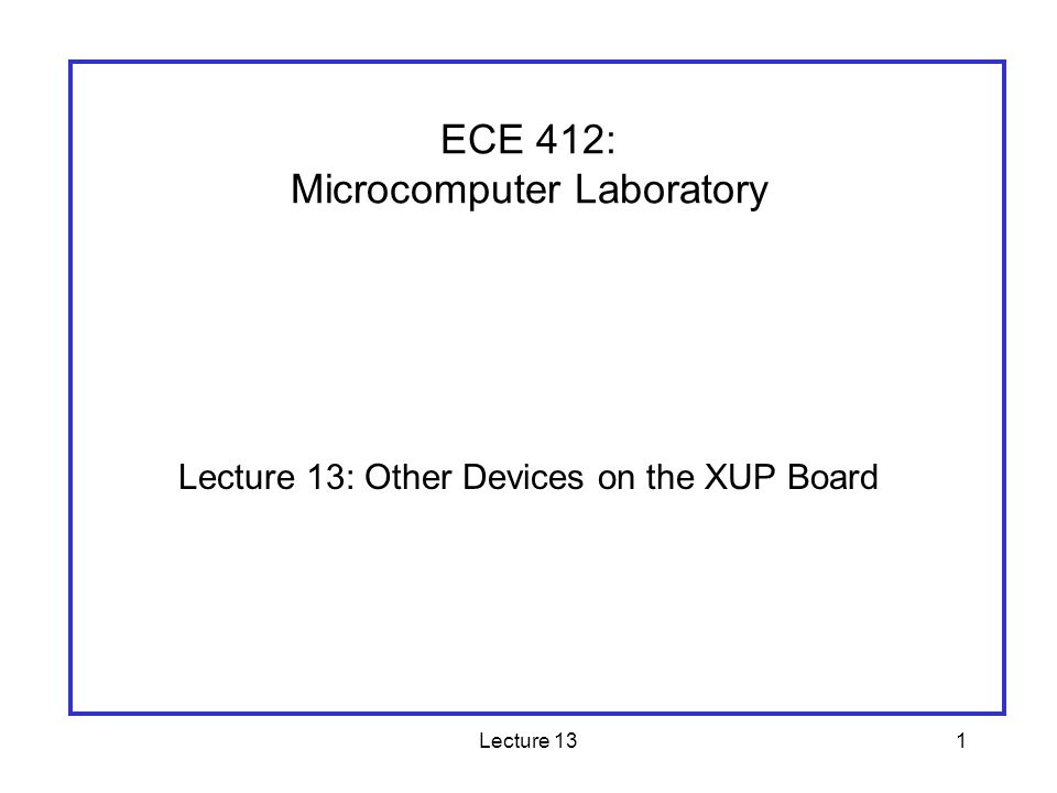 Lecture 131 Lecture 13: Other Devices on the XUP Board ECE 412: Microcomputer Laboratory
