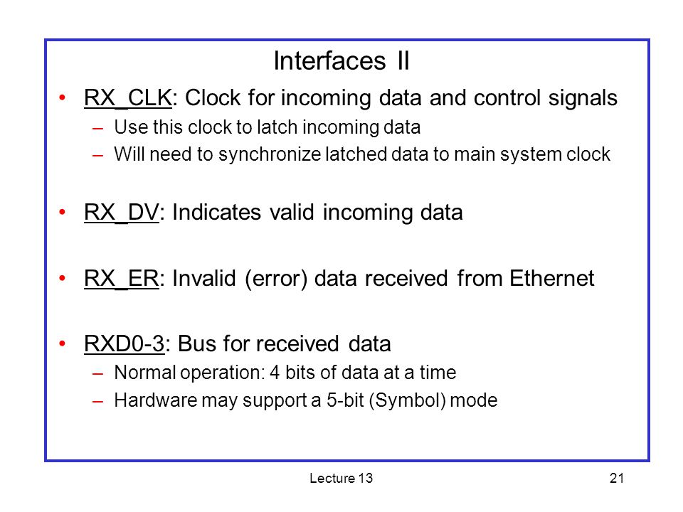 Lecture 1321 Interfaces II RX_CLK: Clock for incoming data and control signals –Use this clock to latch incoming data –Will need to synchronize latche