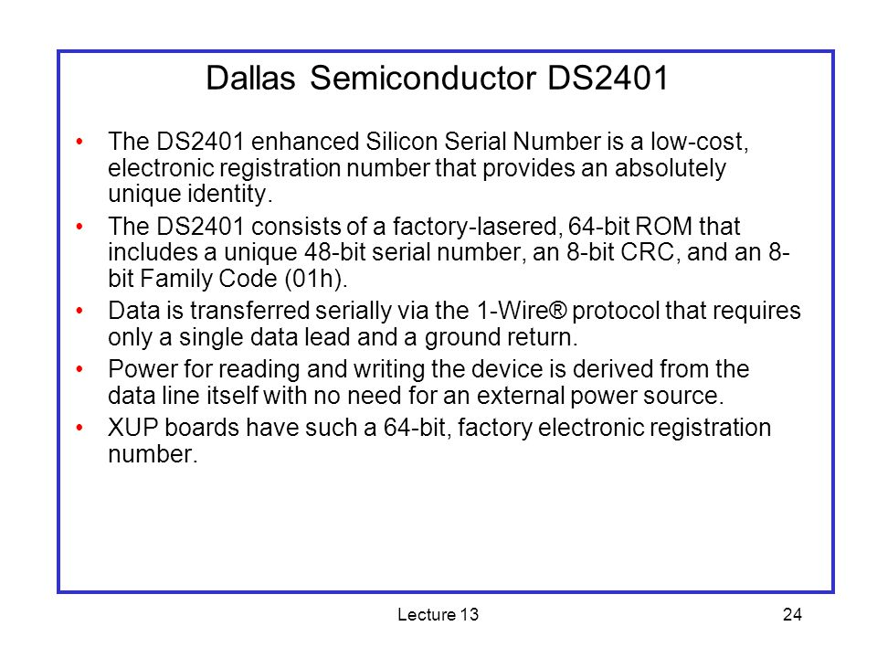 Lecture 1324 The DS2401 enhanced Silicon Serial Number is a low-cost, electronic registration number that provides an absolutely unique identity. The