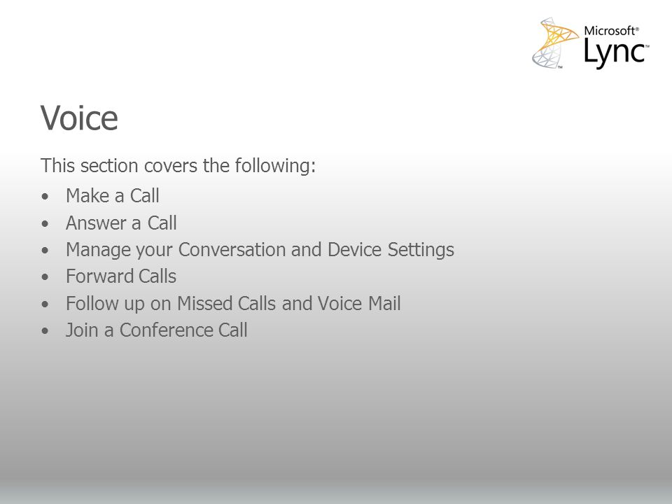 Video Objectives This section covers the following: Make a Call Answer a Call Manage your Conversation and Device Settings Forward Calls Follow up on Missed Calls and Voice Mail Join a Conference Call Voice