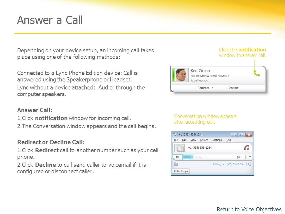 Answer a Call Depending on your device setup, an incoming call takes place using one of the following methods: Connected to a Lync Phone Edition device: Call is answered using the Speakerphone or Headset.