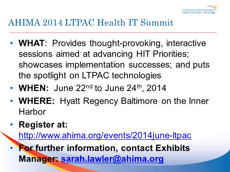 AHIMA 2014 LTPAC Health IT Summit WHAT: Provides thought-provoking, interactive sessions aimed at advancing HIT Priorities; showcases implementation successes; and puts the spotlight on LTPAC technologies WHEN: June 22 nd to June 24 th, 2014 WHERE: Hyatt Regency Baltimore on the Inner Harbor Register at: http://www.ahima.org/events/2014june-ltpac http://www.ahima.org/events/2014june-ltpac For further information, contact Exhibits Manager: sarah.lawler@ahima.orgsarah.lawler@ahima.org