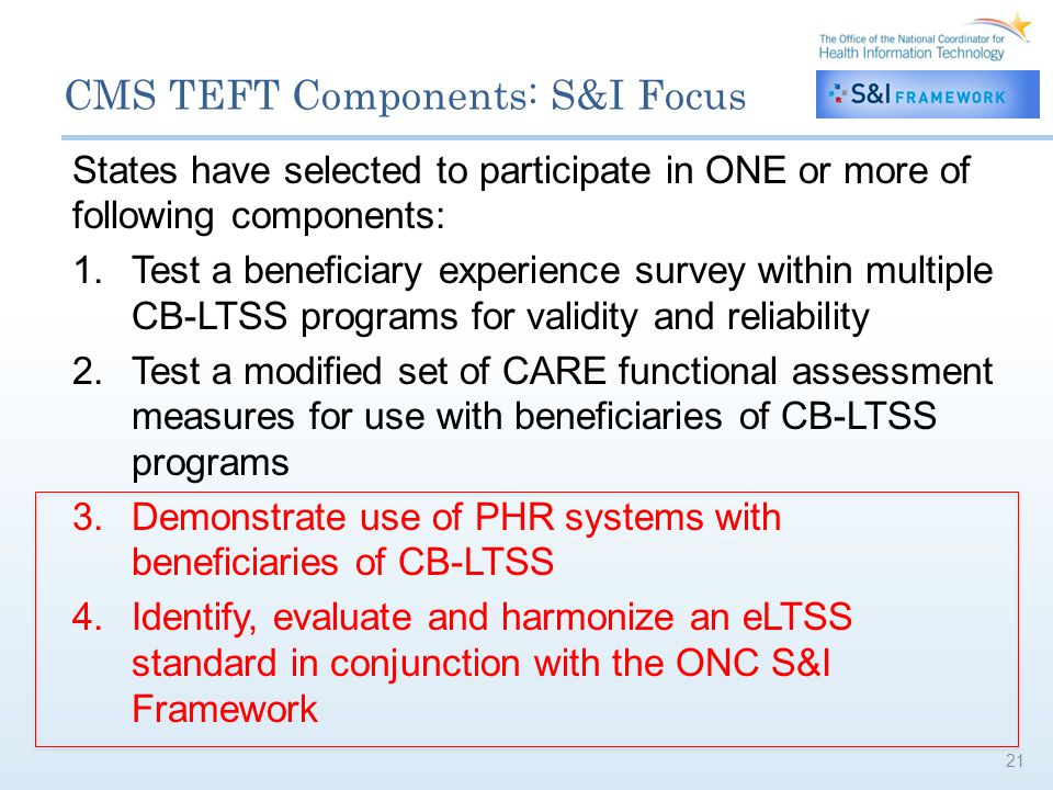 CMS TEFT Components: S&I Focus States have selected to participate in ONE or more of following components: 1.Test a beneficiary experience survey within multiple CB-LTSS programs for validity and reliability 2.Test a modified set of CARE functional assessment measures for use with beneficiaries of CB-LTSS programs 3.Demonstrate use of PHR systems with beneficiaries of CB-LTSS 4.Identify, evaluate and harmonize an eLTSS standard in conjunction with the ONC S&I Framework 21
