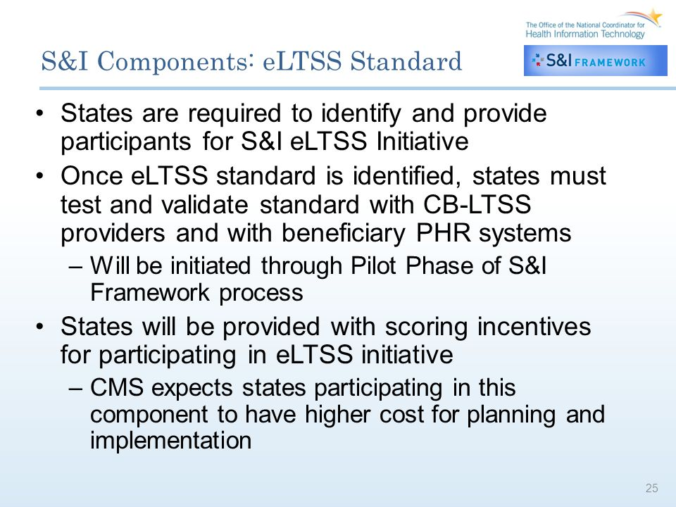 S&I Components: eLTSS Standard States are required to identify and provide participants for S&I eLTSS Initiative Once eLTSS standard is identified, states must test and validate standard with CB-LTSS providers and with beneficiary PHR systems –Will be initiated through Pilot Phase of S&I Framework process States will be provided with scoring incentives for participating in eLTSS initiative –CMS expects states participating in this component to have higher cost for planning and implementation 25