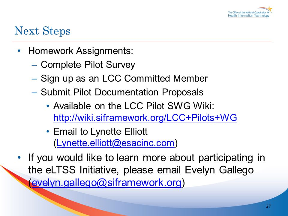 Homework Assignments: –Complete Pilot Survey –Sign up as an LCC Committed Member –Submit Pilot Documentation Proposals Available on the LCC Pilot SWG Wiki: http://wiki.siframework.org/LCC+Pilots+WG http://wiki.siframework.org/LCC+Pilots+WG Email to Lynette Elliott (Lynette.elliott@esacinc.com)Lynette.elliott@esacinc.com If you would like to learn more about participating in the eLTSS Initiative, please email Evelyn Gallego (evelyn.gallego@siframework.org)evelyn.gallego@siframework.org Next Steps 27