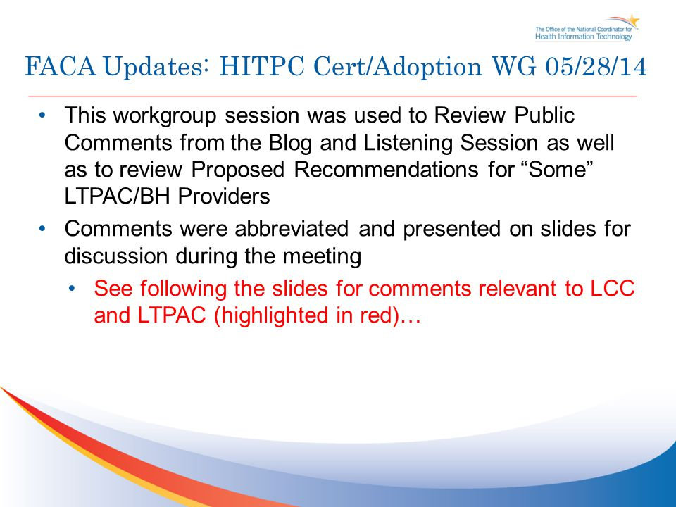 FACA Updates: HITPC Cert/Adoption WG 05/28/14 This workgroup session was used to Review Public Comments from the Blog and Listening Session as well as to review Proposed Recommendations for Some LTPAC/BH Providers Comments were abbreviated and presented on slides for discussion during the meeting See following the slides for comments relevant to LCC and LTPAC (highlighted in red)…
