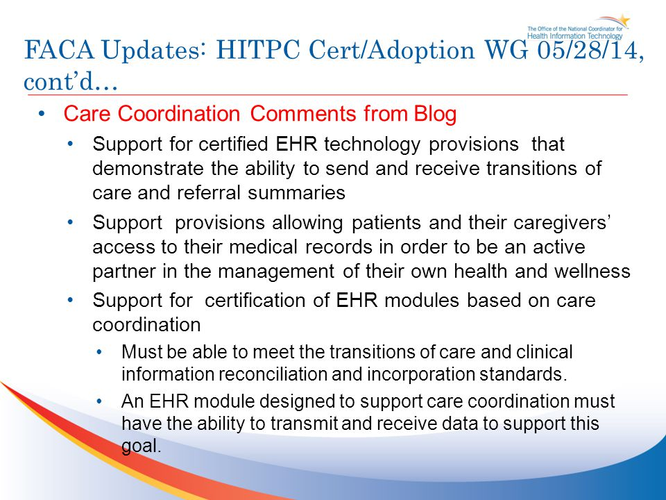 FACA Updates: HITPC Cert/Adoption WG 05/28/14, cont'd… Care Coordination Comments from Blog Support for certified EHR technology provisions that demonstrate the ability to send and receive transitions of care and referral summaries Support provisions allowing patients and their caregivers' access to their medical records in order to be an active partner in the management of their own health and wellness Support for certification of EHR modules based on care coordination Must be able to meet the transitions of care and clinical information reconciliation and incorporation standards.