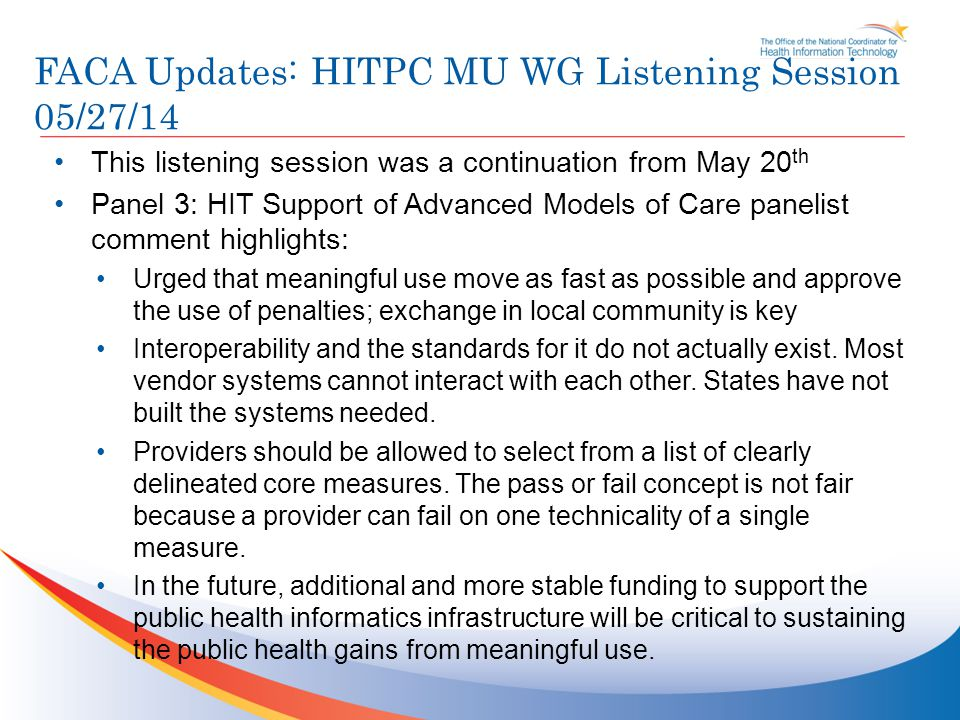 FACA Updates: HITPC MU WG Listening Session 05/27/14 This listening session was a continuation from May 20 th Panel 3: HIT Support of Advanced Models of Care panelist comment highlights: Urged that meaningful use move as fast as possible and approve the use of penalties; exchange in local community is key Interoperability and the standards for it do not actually exist.