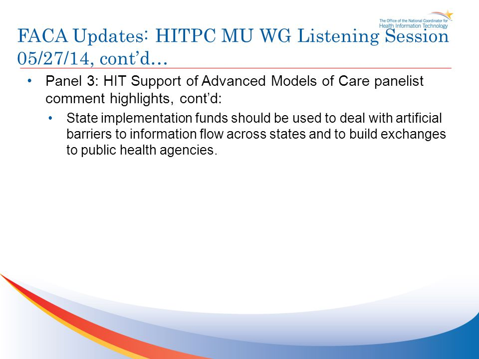 FACA Updates: HITPC MU WG Listening Session 05/27/14, cont'd… Panel 3: HIT Support of Advanced Models of Care panelist comment highlights, cont'd: State implementation funds should be used to deal with artificial barriers to information flow across states and to build exchanges to public health agencies.