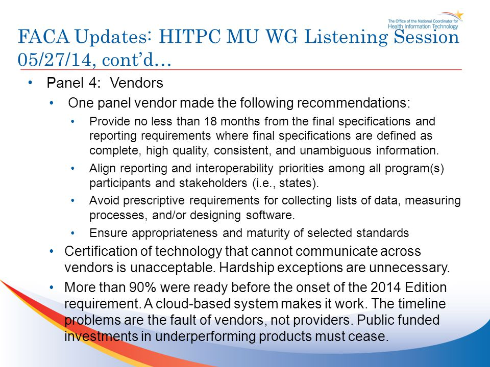 FACA Updates: HITPC MU WG Listening Session 05/27/14, cont'd… Panel 4: Vendors One panel vendor made the following recommendations: Provide no less than 18 months from the final specifications and reporting requirements where final specifications are defined as complete, high quality, consistent, and unambiguous information.