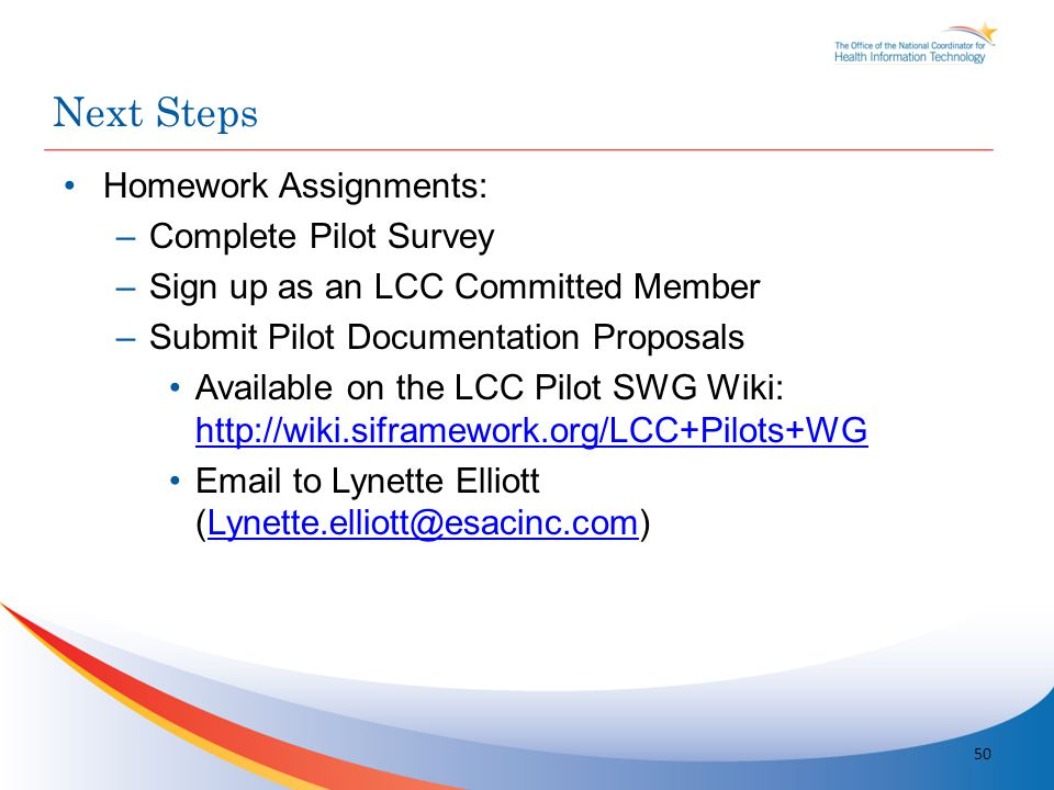 Homework Assignments: –Complete Pilot Survey –Sign up as an LCC Committed Member –Submit Pilot Documentation Proposals Available on the LCC Pilot SWG Wiki: http://wiki.siframework.org/LCC+Pilots+WG http://wiki.siframework.org/LCC+Pilots+WG Email to Lynette Elliott (Lynette.elliott@esacinc.com)Lynette.elliott@esacinc.com Next Steps 50