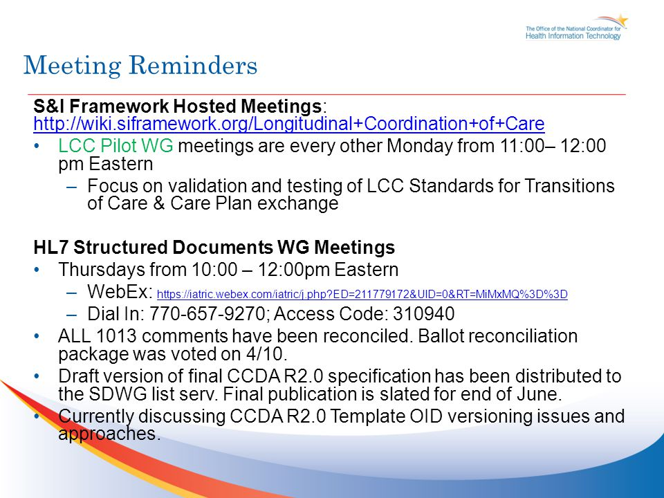 Meeting Reminders S&I Framework Hosted Meetings: http://wiki.siframework.org/Longitudinal+Coordination+of+Care http://wiki.siframework.org/Longitudinal+Coordination+of+Care LCC Pilot WG meetings are every other Monday from 11:00– 12:00 pm Eastern –Focus on validation and testing of LCC Standards for Transitions of Care & Care Plan exchange HL7 Structured Documents WG Meetings Thursdays from 10:00 – 12:00pm Eastern –WebEx: https://iatric.webex.com/iatric/j.php ED=211779172&UID=0&RT=MiMxMQ%3D%3D https://iatric.webex.com/iatric/j.php ED=211779172&UID=0&RT=MiMxMQ%3D%3D –Dial In: 770-657-9270; Access Code: 310940 ALL 1013 comments have been reconciled.