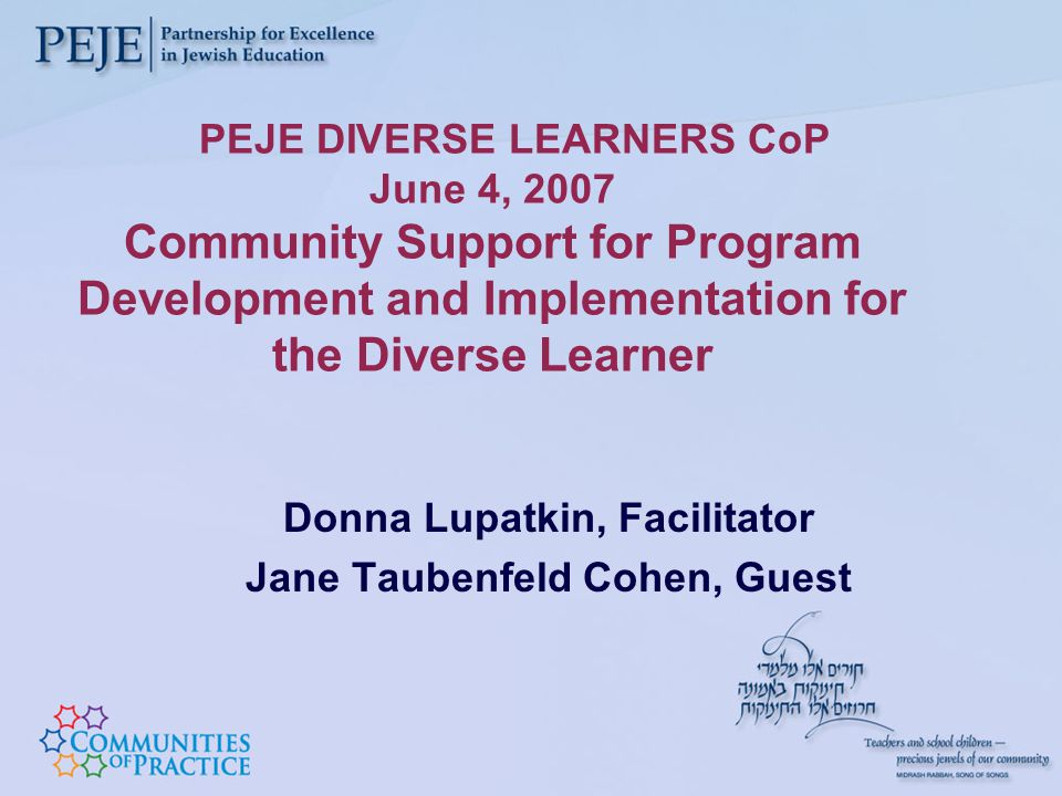 PEJE DIVERSE LEARNERS CoP June 4, 2007 Community Support for Program Development and Implementation for the Diverse Learner Donna Lupatkin, Facilitator Jane Taubenfeld Cohen, Guest