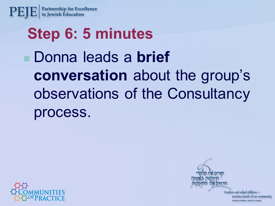 Step 6: 5 minutes Donna leads a brief conversation about the group's observations of the Consultancy process.