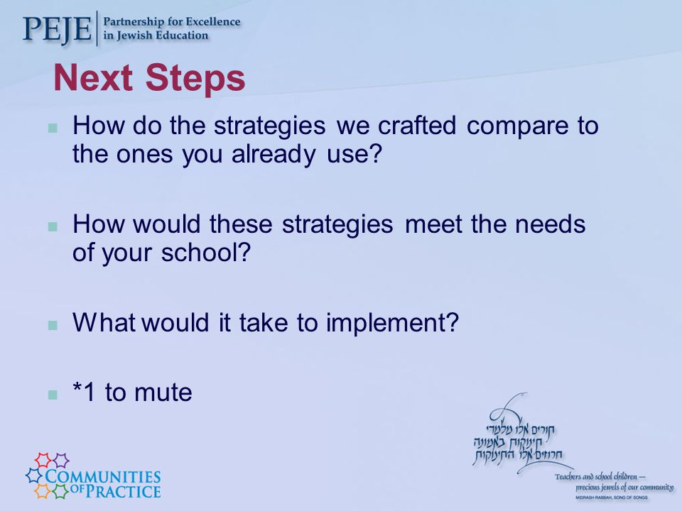 Next Steps How do the strategies we crafted compare to the ones you already use.