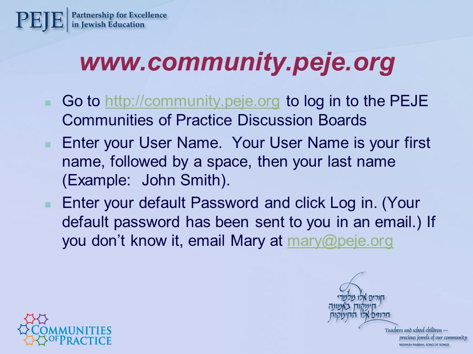 www.community.peje.org Go to http://community.peje.org to log in to the PEJE Communities of Practice Discussion Boardshttp://community.peje.org Enter your User Name.