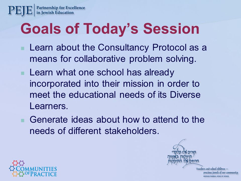Goals of Today's Session Learn about the Consultancy Protocol as a means for collaborative problem solving.
