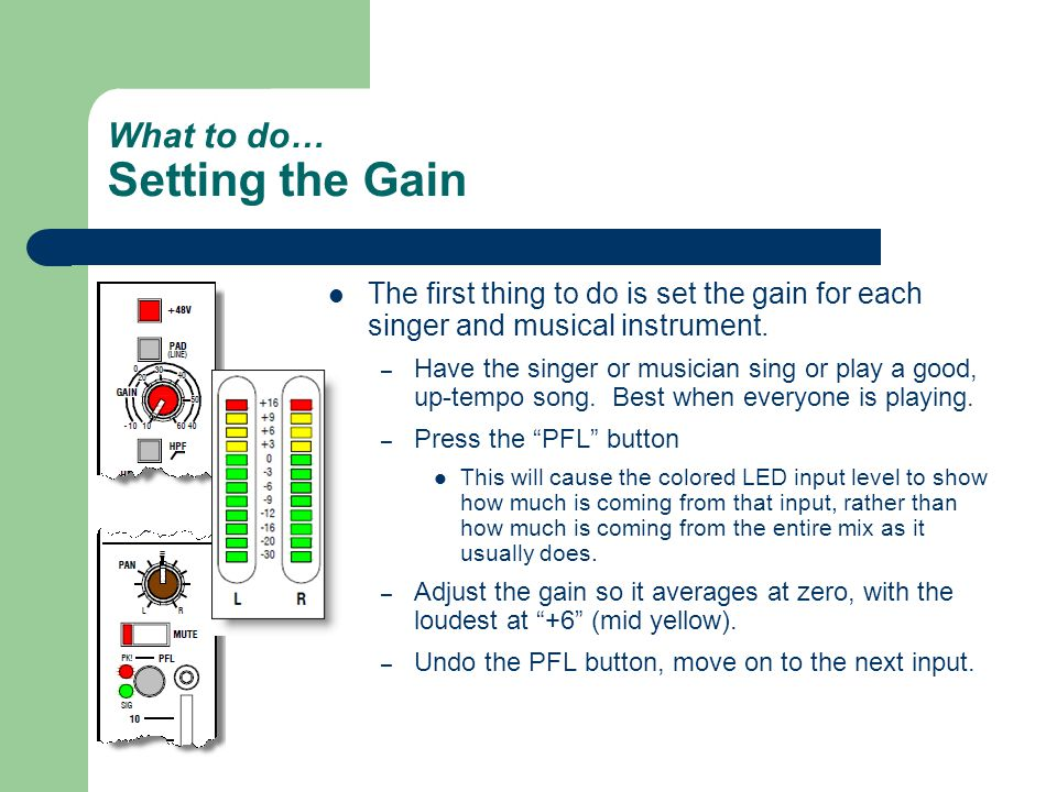 What to do… Setting the Gain The first thing to do is set the gain for each singer and musical instrument.