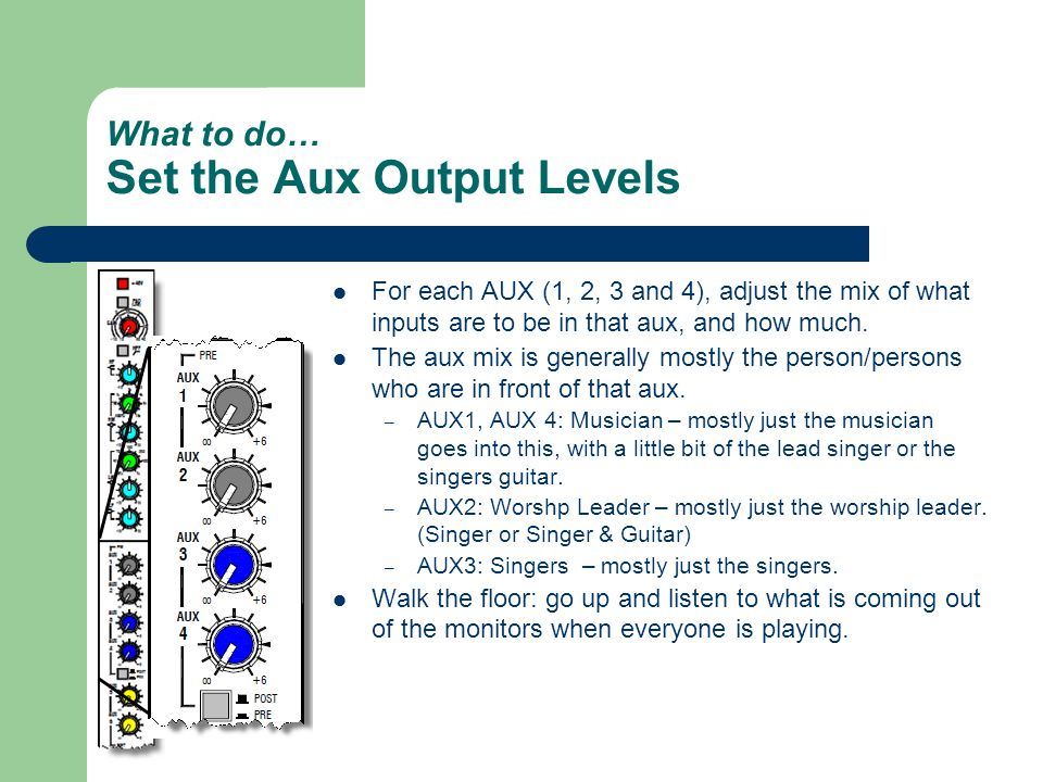 What to do… Set the Aux Output Levels For each AUX (1, 2, 3 and 4), adjust the mix of what inputs are to be in that aux, and how much.