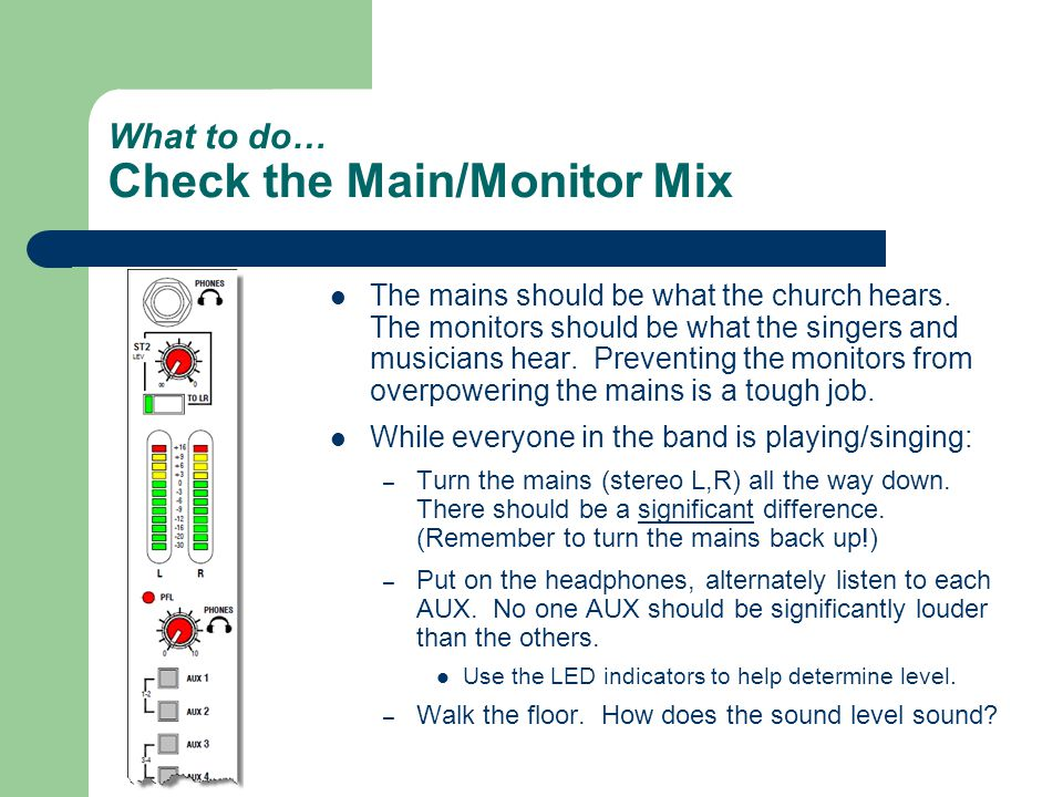 What to do… Check the Main/Monitor Mix The mains should be what the church hears.
