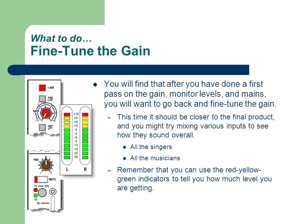 What to do… Fine-Tune the Gain You will find that after you have done a first pass on the gain, monitor levels, and mains, you will want to go back and fine-tune the gain.