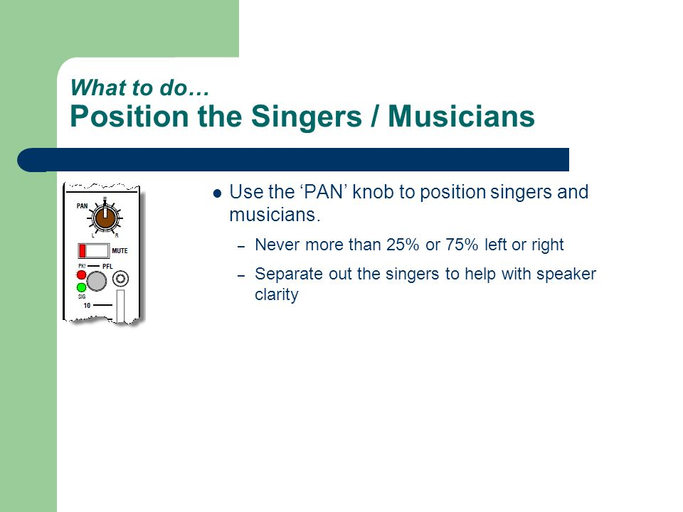 What to do… Position the Singers / Musicians Use the 'PAN' knob to position singers and musicians.