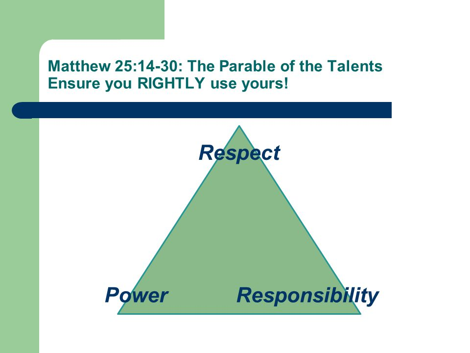 Matthew 25:14-30: The Parable of the Talents Ensure you RIGHTLY use yours.