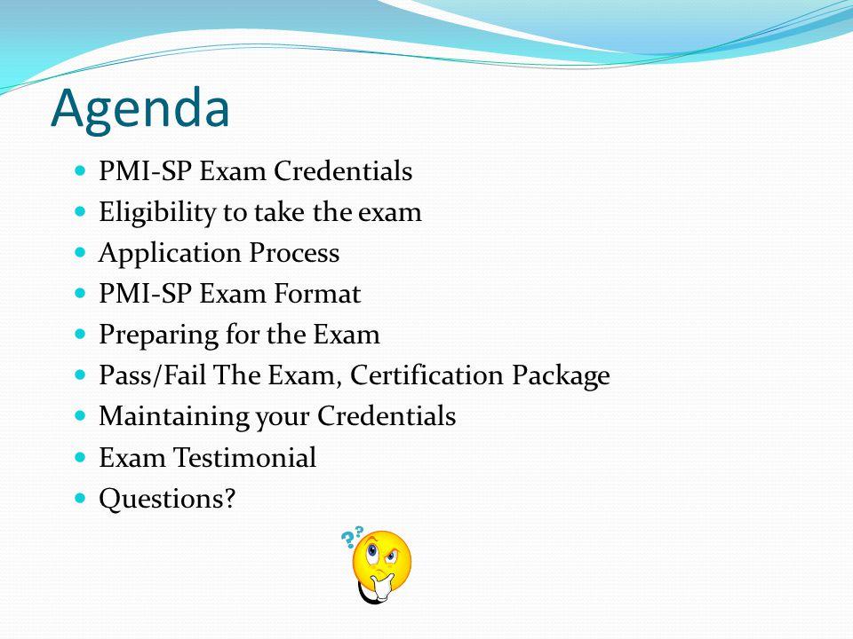 Agenda PMI-SP Exam Credentials Eligibility to take the exam Application Process PMI-SP Exam Format Preparing for the Exam Pass/Fail The Exam, Certification Package Maintaining your Credentials Exam Testimonial Questions?