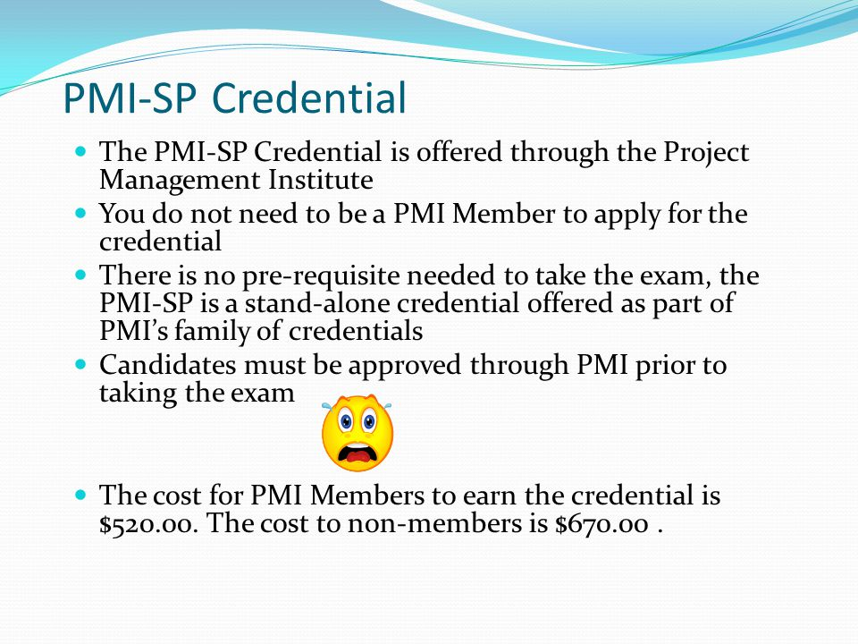 Preparing for the Exam To prepare for the examination, PMI suggests review of the: PMI-SP Handbook PMI-SP Examination Specification Guide to the Project Management Body of Knowledge (PMBOK(R) Guide) – Third Edition All are available on the PMI Global Website…..