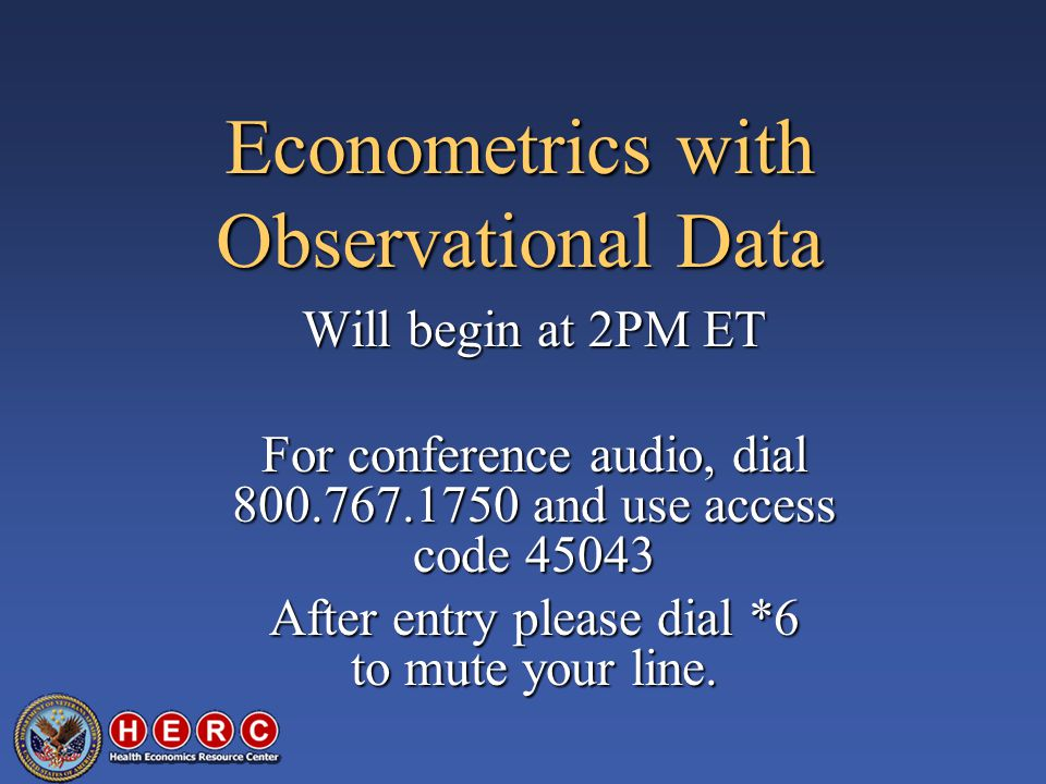 Econometrics with Observational Data Will begin at 2PM ET For conference audio, dial 800.767.1750 and use access code 45043 After entry please dial *6 to mute your line.